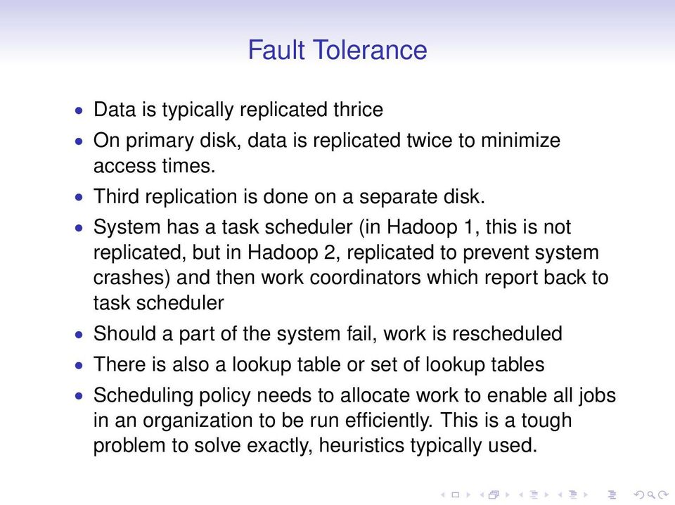System has a task scheduler (in Hadoop 1, this is not replicated, but in Hadoop 2, replicated to prevent system crashes) and then work coordinators which