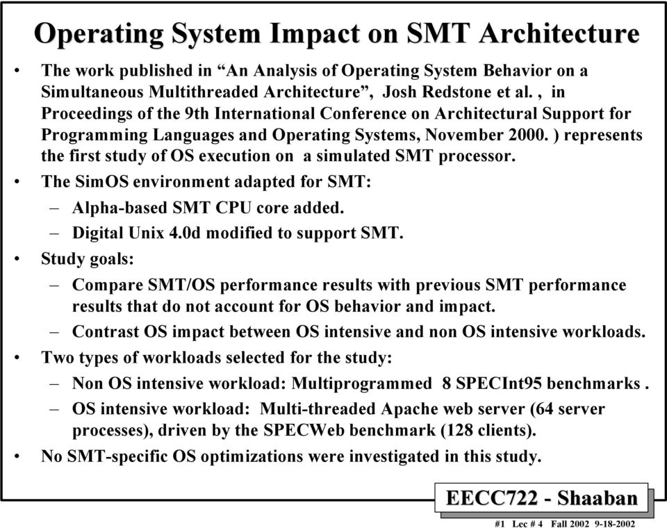 ) represents the first study of OS execution on a simulated SMT processor. The SimOS environment adapted for SMT: Alpha-based SMT CPU core added. Digital Unix 4.0d modified to support SMT.