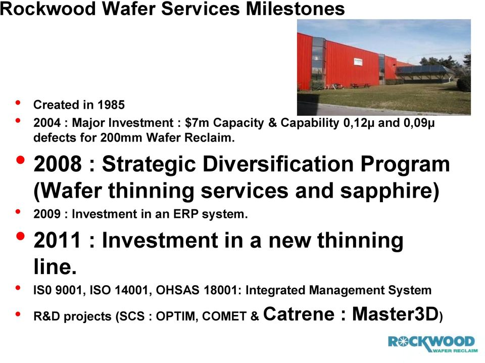 2008 : Strategic Diversification Program (Wafer thinning services and sapphire) 2009 : Investment in an