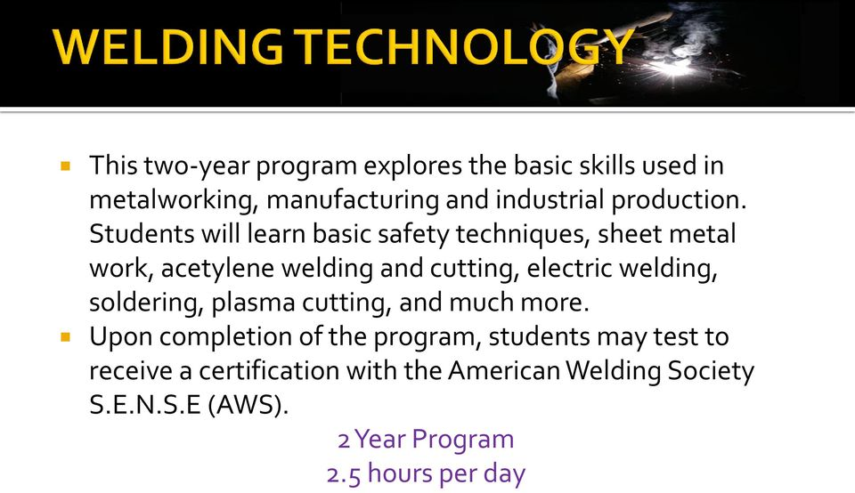 Students will learn basic safety techniques, sheet metal work, acetylene welding and cutting, electric