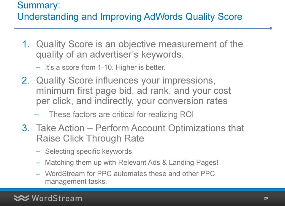Quality Score influences your impressions, minimum first page bid, ad rank, and your cost per click, and indirectly, your conversion rates These