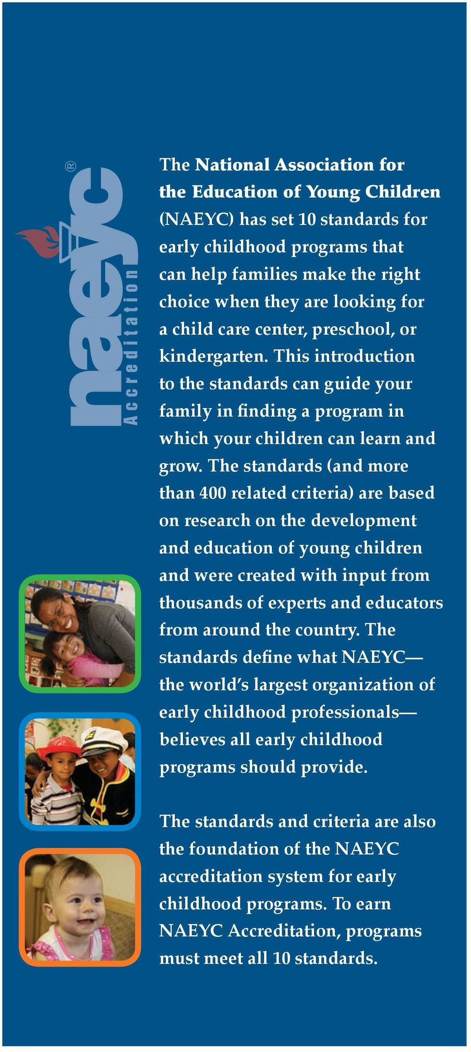 The standards (and more than 400 related criteria) are based on research on the development and education of young children and were created with input from thousands of experts and educators from