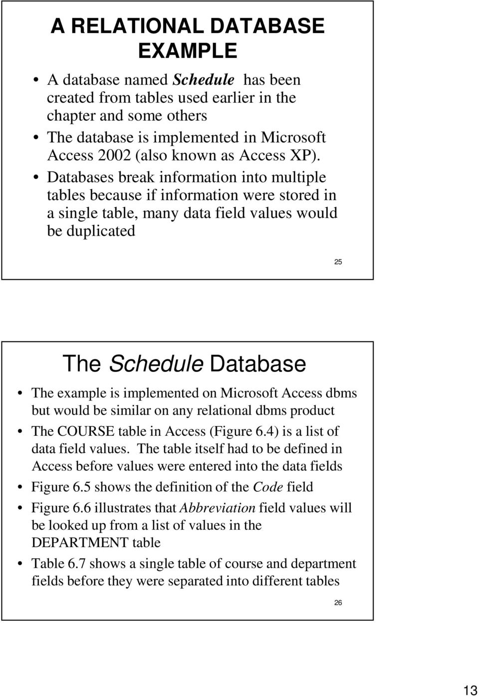 Databases break information into multiple tables because if information were stored in a single table, many data field values would be duplicated 25 The Schedule Database The example is implemented