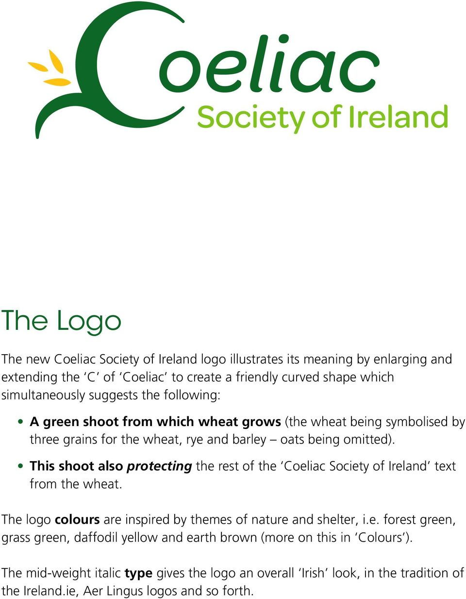 This shoot also protecting the rest of the Coeliac Society of Ireland text from the wheat. The logo colours are inspired by themes of nature and shelter, i.e. forest green, grass green, daffodil yellow and earth brown (more on this in Colours ).