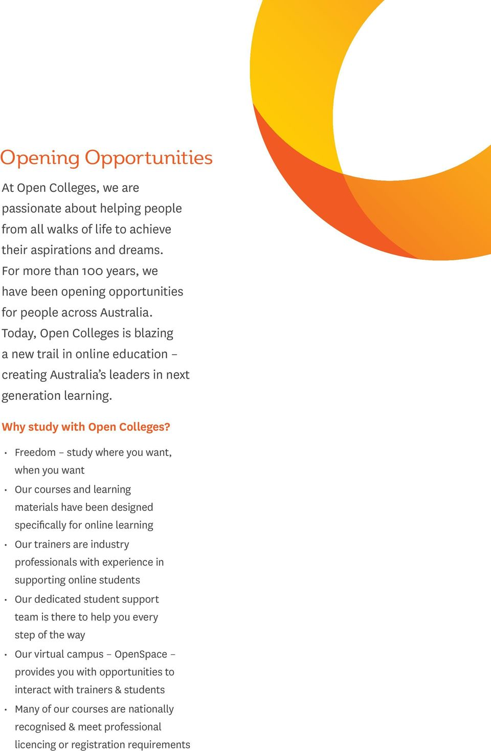 Today, Open Colleges is blazing a new trail in online education creating Australia s leaders in next generation learning. Why study with Open Colleges?