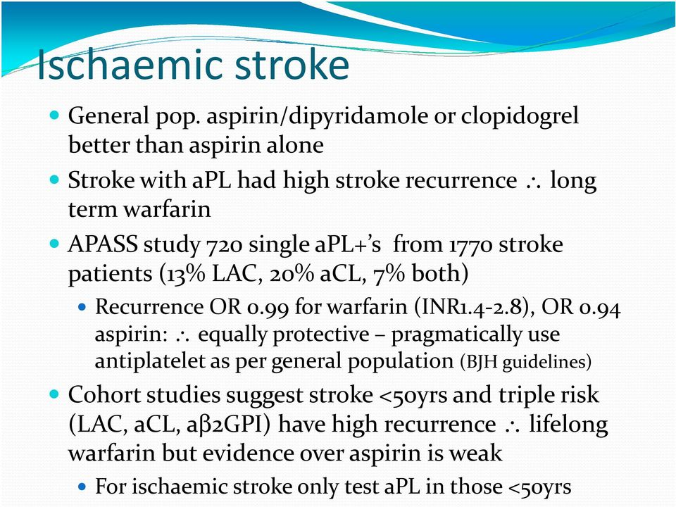 apl+ s from 1770 stroke patients (13% LAC, 20% acl, 7% both) Recurrence OR 0.99 for warfarin (INR1.4-2.8), OR 0.