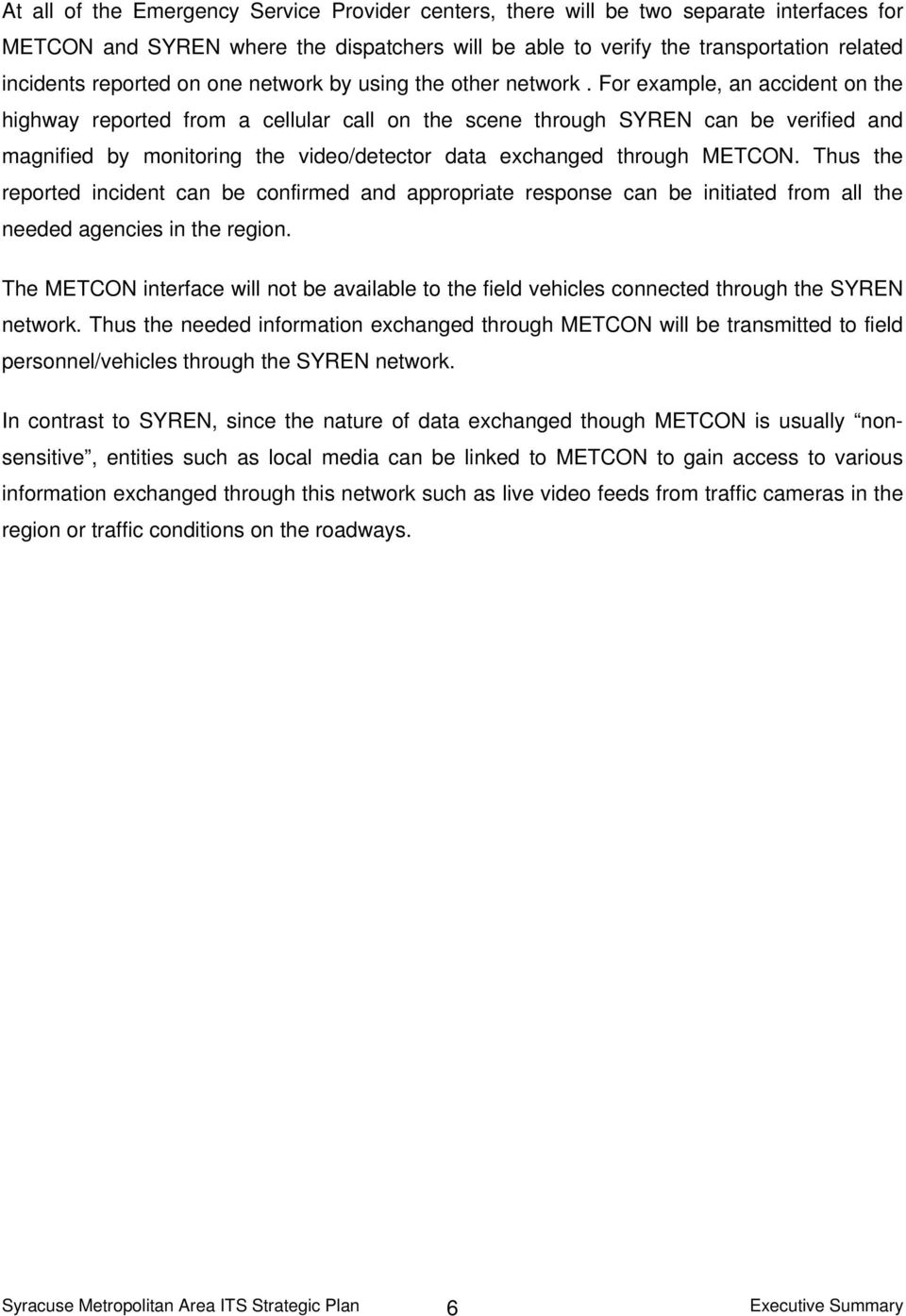 For example, an accident on the highway reported from a cellular call on the scene through SYREN can be verified and magnified by monitoring the video/detector data exchanged through METCON.