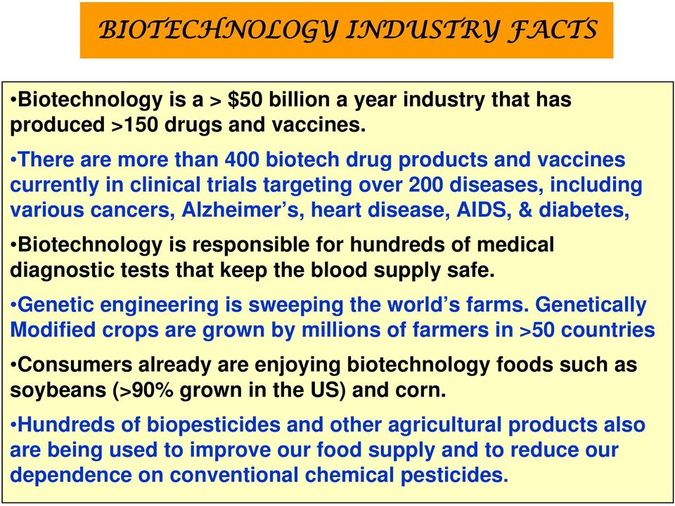 Biotechnology is responsible for hundreds of medical diagnostic tests that keep the blood supply safe. Genetic engineering is sweeping the world s farms.