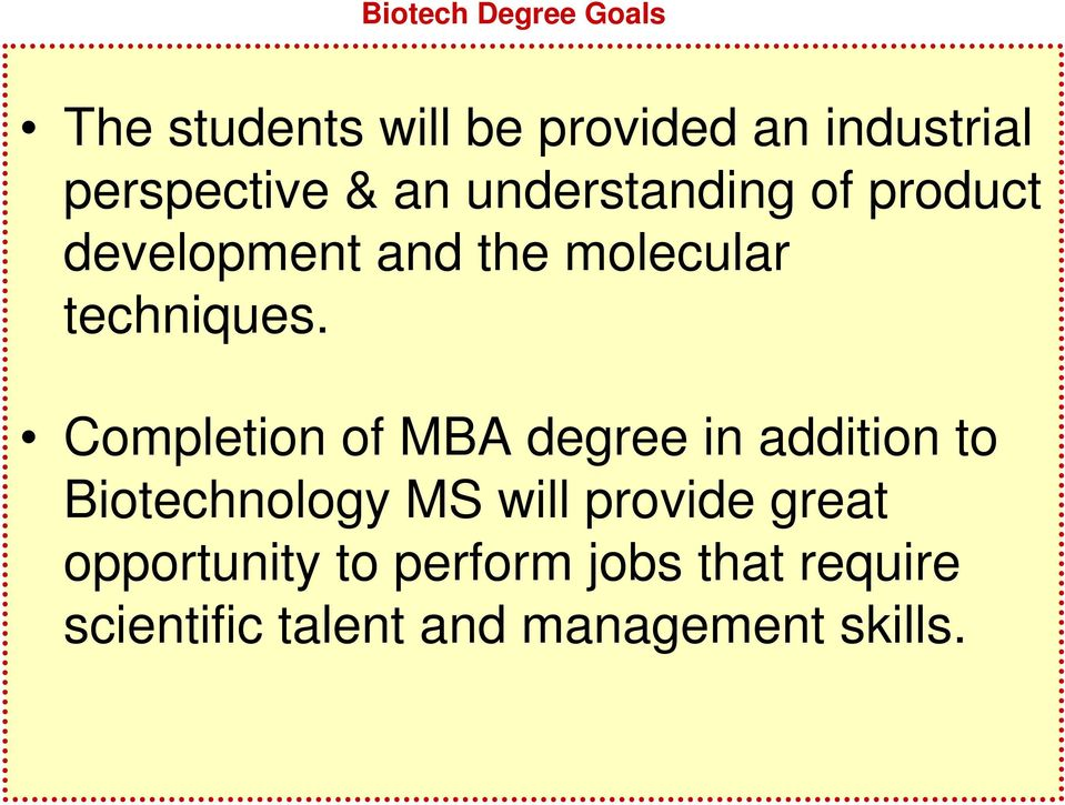 Completion of MBA degree in addition to Biotechnology MS will provide great