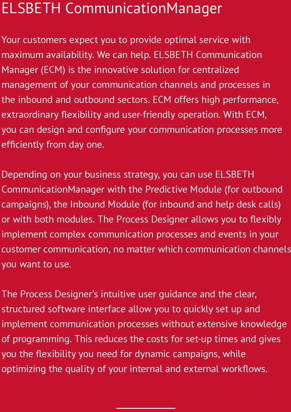 ECM offers high performance, extraordinary flexibility and user-friendly operation. With ECM, you can design and configure your communication processes more efficiently from day one.