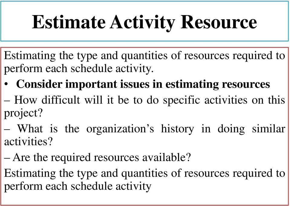 Consider important issues in estimating resources How difficult will it be to do specific activities on