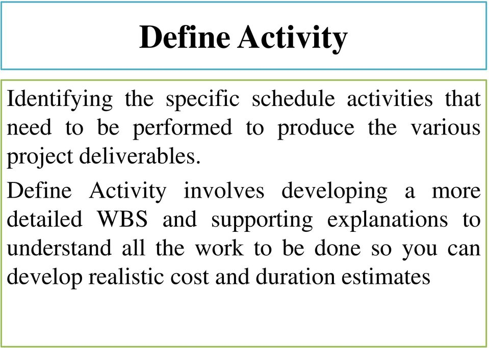 Define Activity involves developing a more detailed WBS and supporting