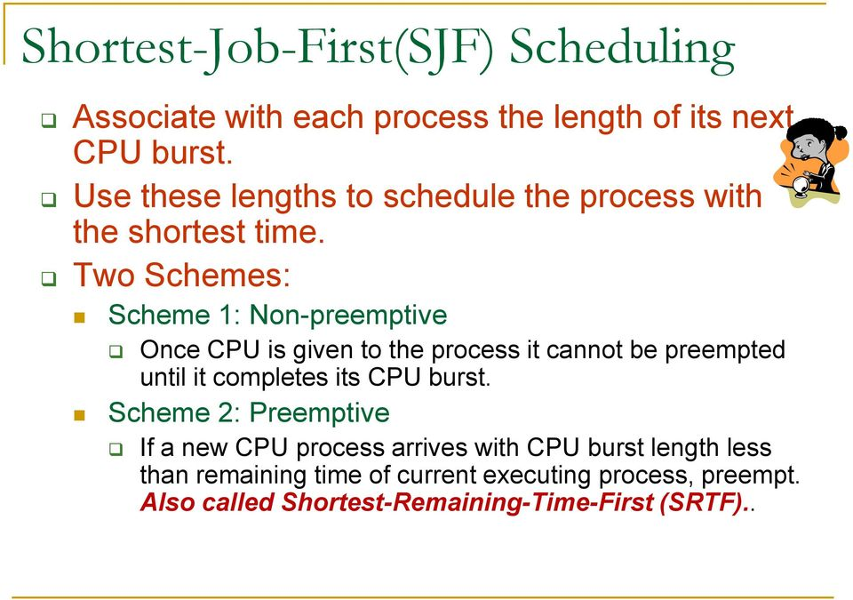 Two Schemes: Scheme 1: Non-preemptive Once CPU is given to the process it cannot be preempted until it completes its