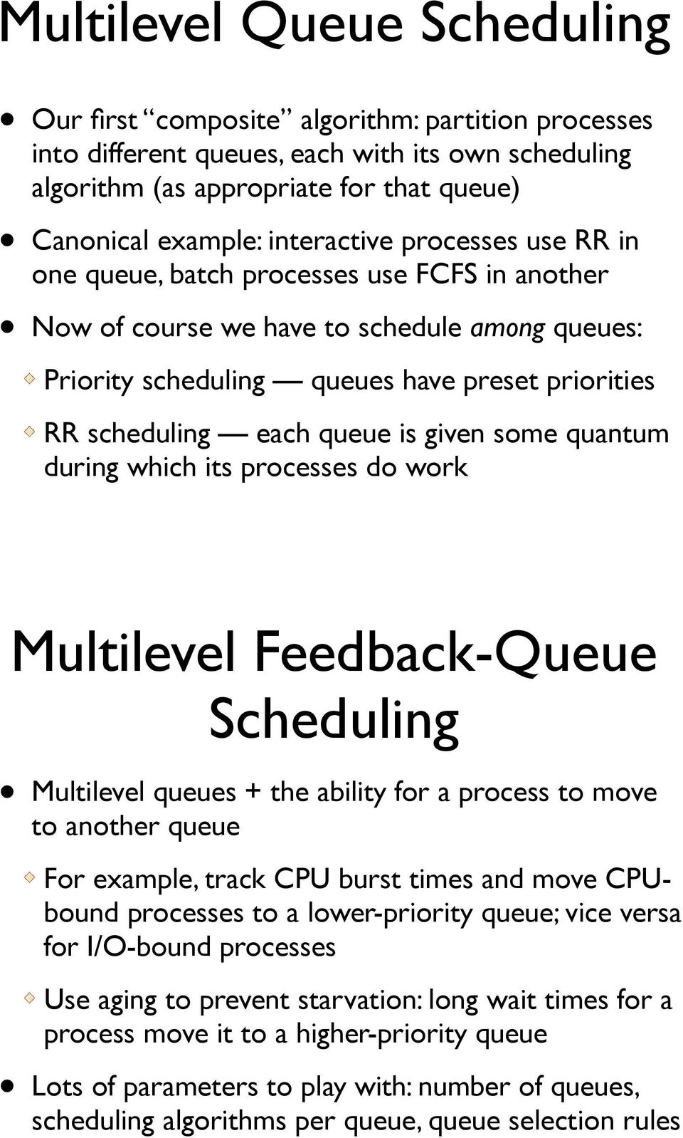 queue is given some quantum during which its processes do work Multilevel Feedback-Queue Scheduling Multilevel queues + the ability for a process to move to another queue For example, track CPU burst