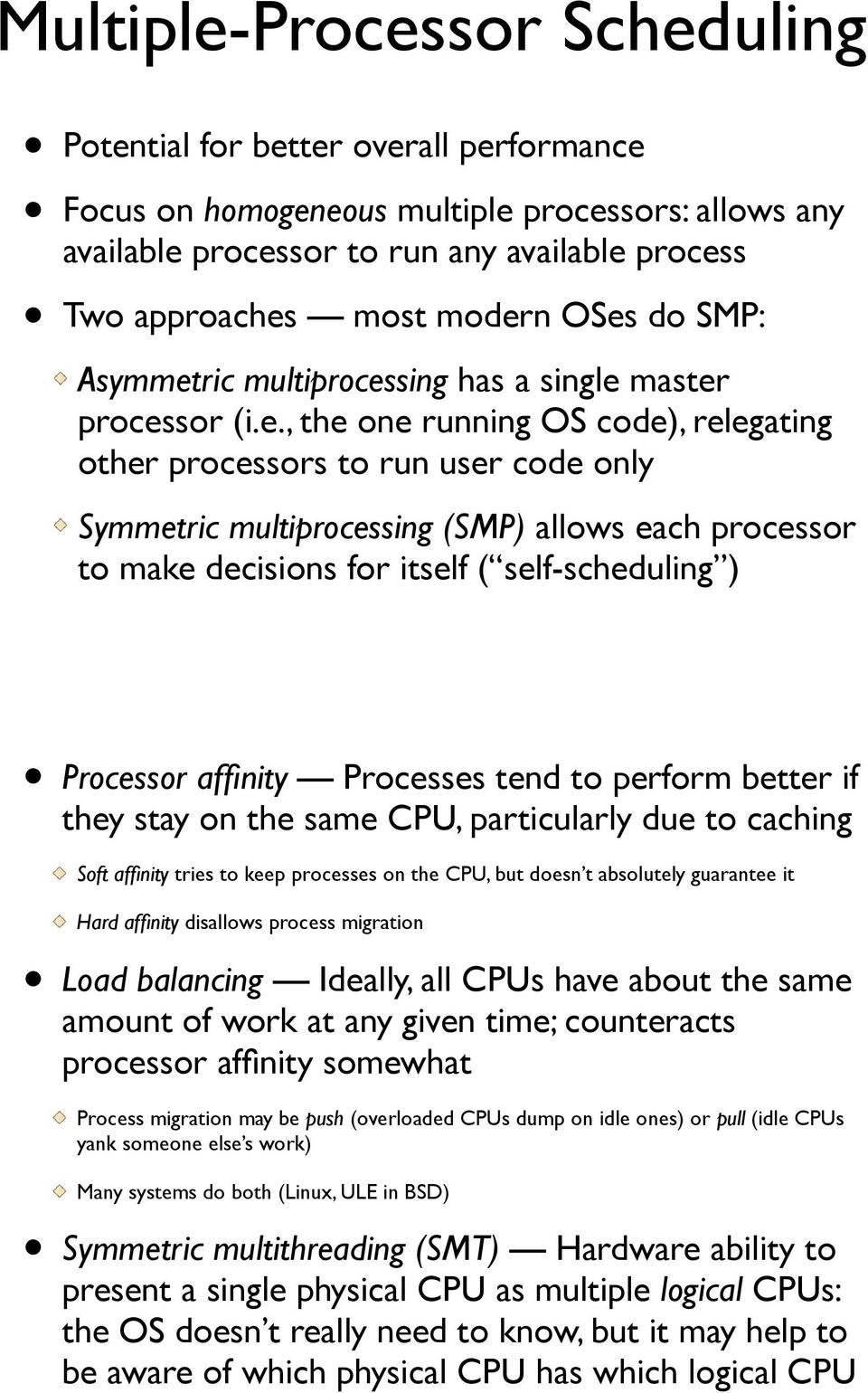 processor to make decisions for itself ( self-scheduling ) Processor affinity Processes tend to perform better if they stay on the same CPU, particularly due to caching Soft affinity tries to keep
