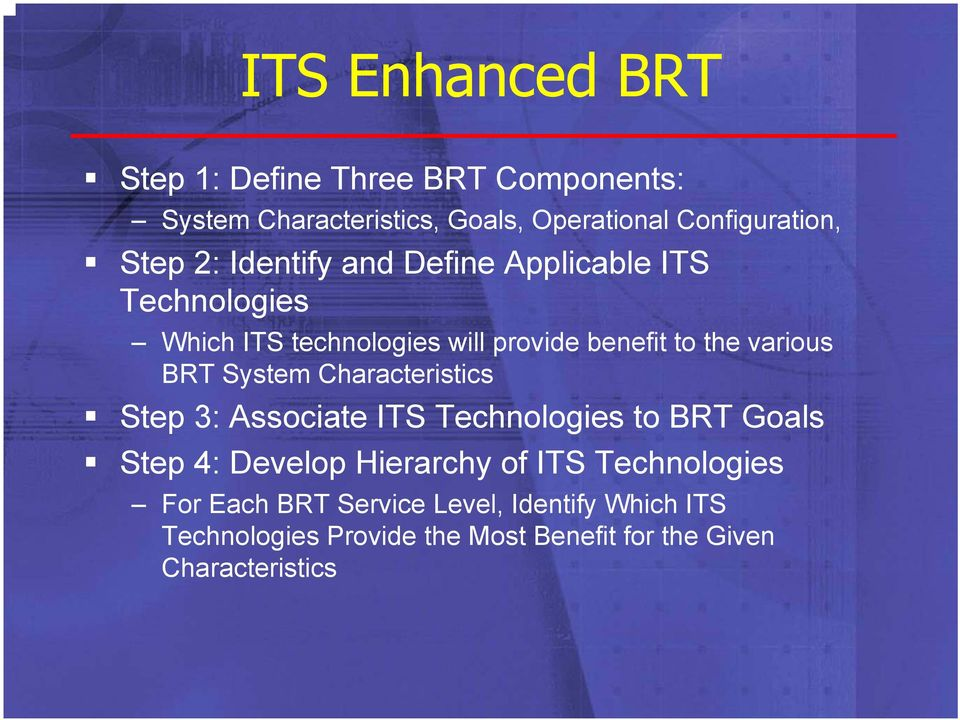 BRT System Characteristics Step 3: Associate ITS Technologies to BRT Goals Step 4: Develop Hierarchy of ITS