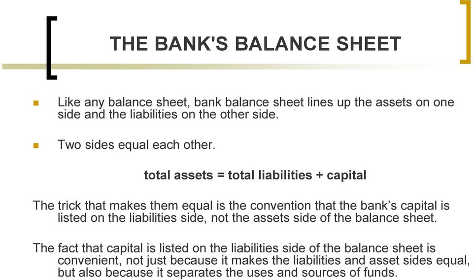 total assets = total liabilities + capital The trick that makes them equal is the convention that the bank s capital is listed on the