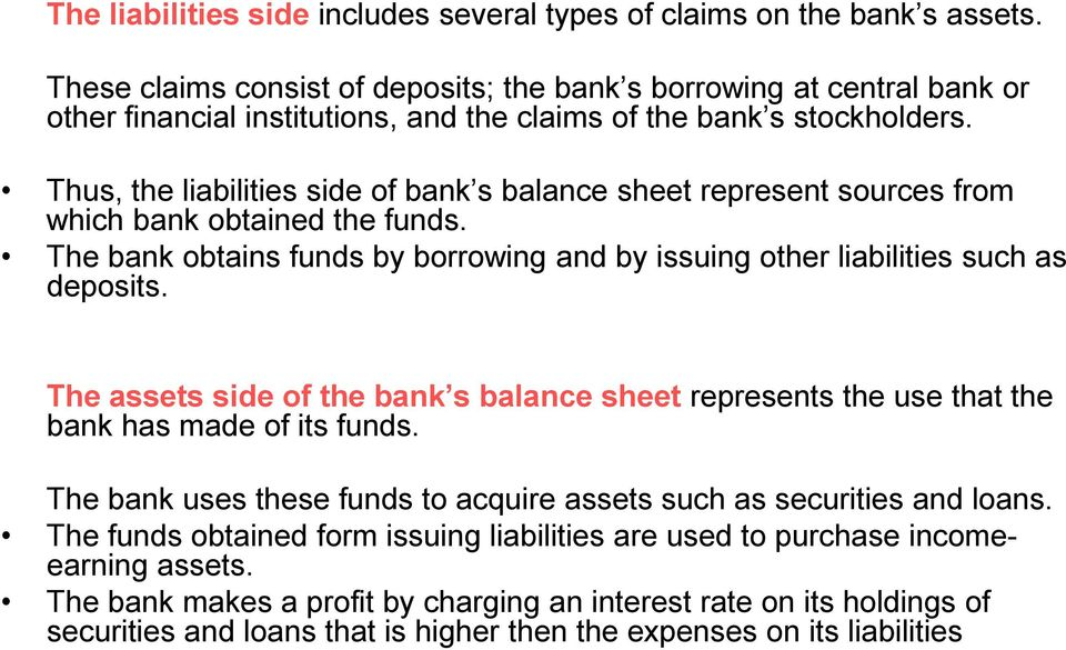 Thus, the liabilities side of bank s balance sheet represent sources from which bank obtained the funds. The bank obtains funds by borrowing and by issuing other liabilities such as deposits.