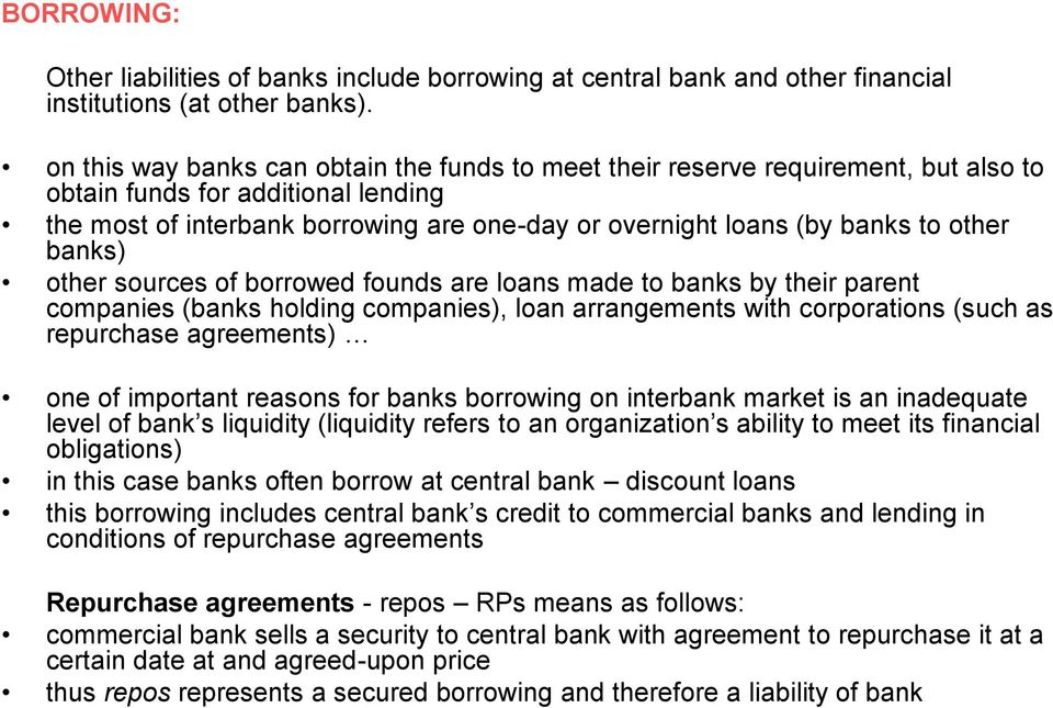 other banks) other sources of borrowed founds are loans made to banks by their parent companies (banks holding companies), loan arrangements with corporations (such as repurchase agreements) one of