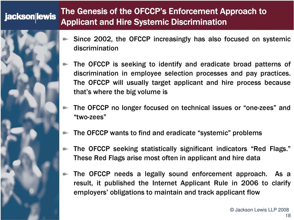 The OFCCP will usually target applicant and hire process because that s where the big volume is The OFCCP no longer focused on technical issues or one-zees and two-zees The OFCCP wants to find and
