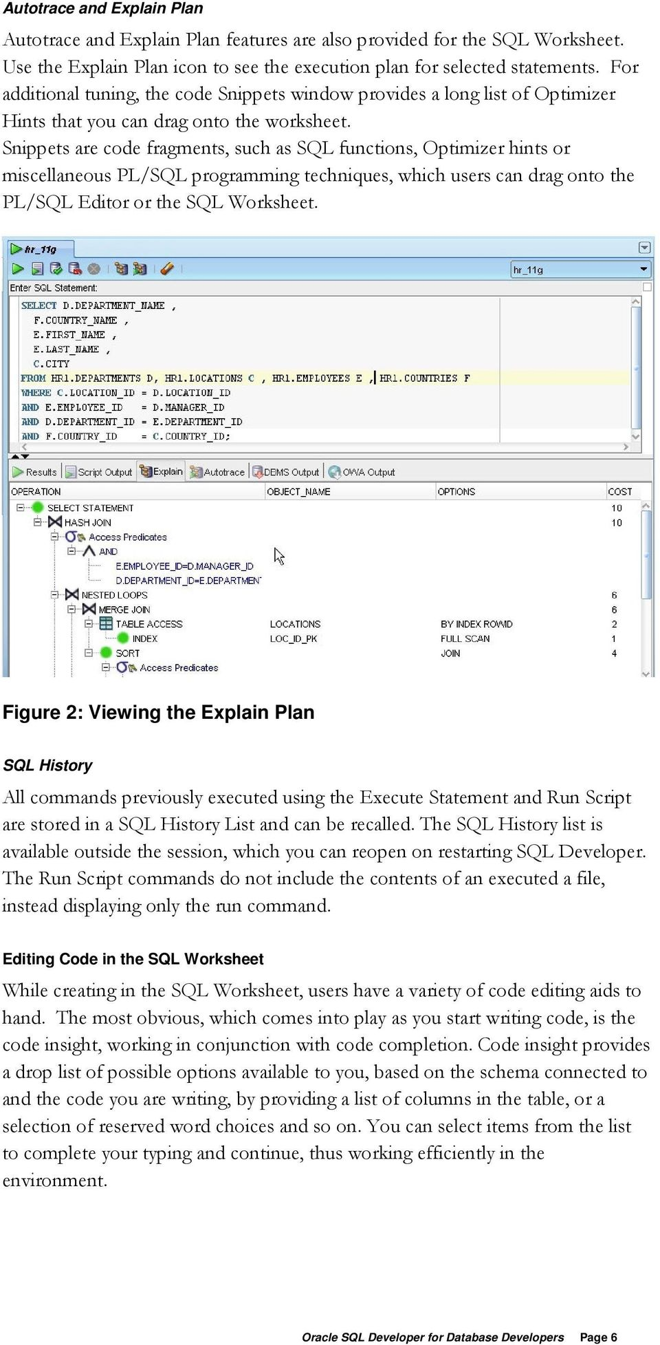 Snippets are code fragments, such as SQL functions, Optimizer hints or miscellaneous PL/SQL programming techniques, which users can drag onto the PL/SQL Editor or the SQL Worksheet.