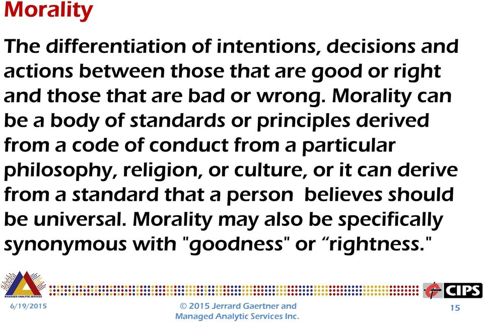 Morality can be a body of standards or principles derived from a code of conduct from a particular