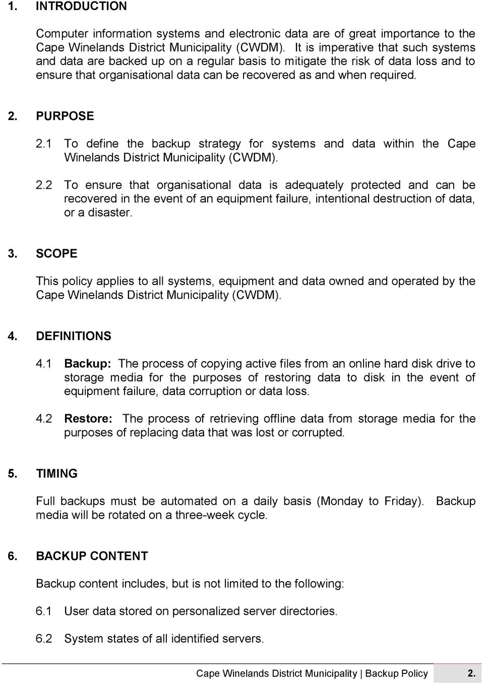 PURPOSE 2.1 To define the backup strategy for systems and data within the Cape Winelands District Municipality (CWDM). 2.2 To ensure that organisational data is adequately protected and can be recovered in the event of an equipment failure, intentional destruction of data, or a disaster.