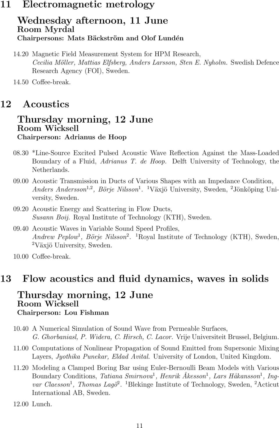 12 Acoustics Thursday morning, 12 June Chairperson: Adrianus de Hoop 08.30 *Line-Source Excited Pulsed Acoustic Wave Reflection Against the Mass-Loaded Boundary of a Fluid, Adrianus T. de Hoop. Delft University of Technology, the Netherlands.