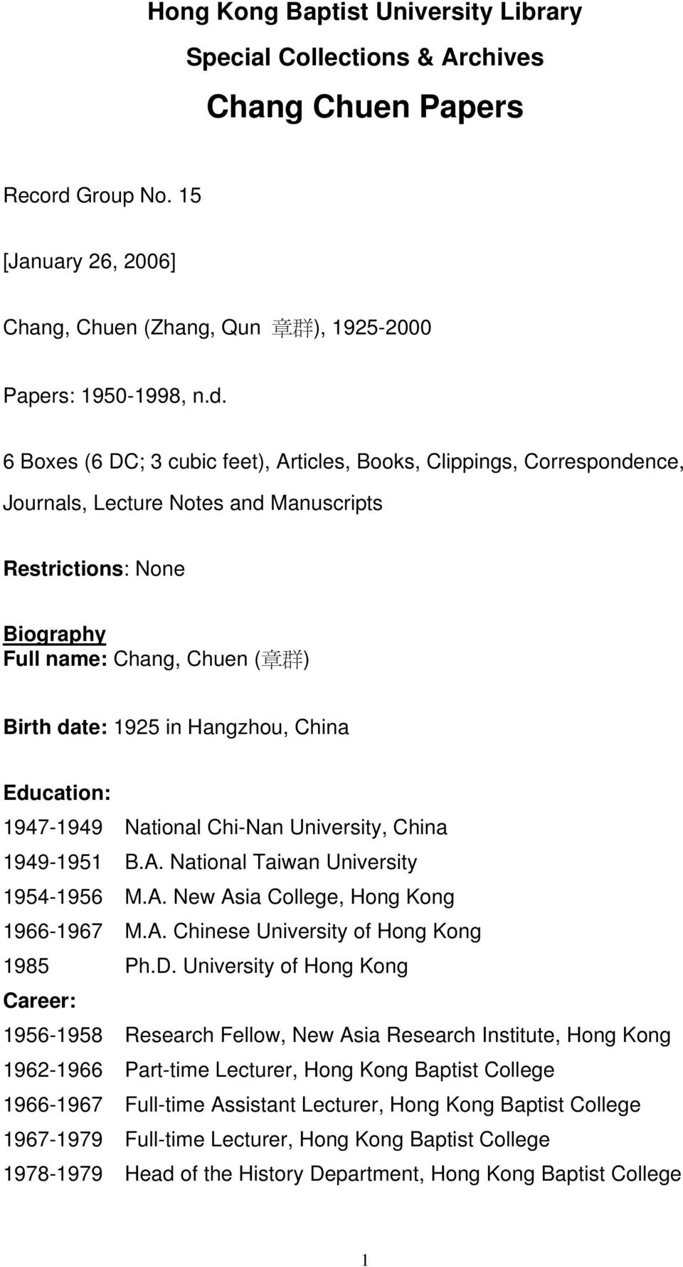 6 Boxes (6 DC; 3 cubic feet), Articles, Books, Clippings, Correspondence, Journals, Lecture Notes and Manuscripts Restrictions: None Biography Full name: Chang, Chuen ( 章 群 ) Birth date: 192 in