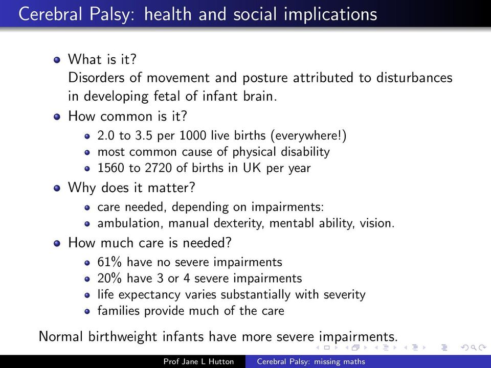 ) most common cause of physical disability 1560 to 2720 of births in UK per year Why does it matter care needed, depending on impairments: ambulation, manual