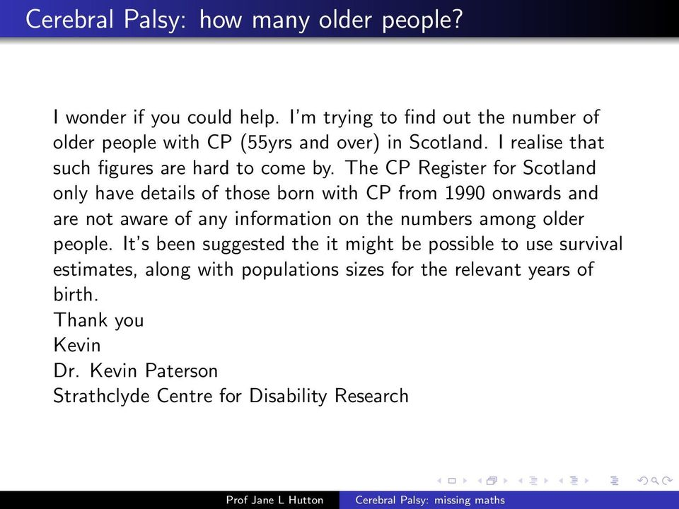 The CP Register for Scotland only have details of those born with CP from 1990 onwards and are not aware of any information on the numbers