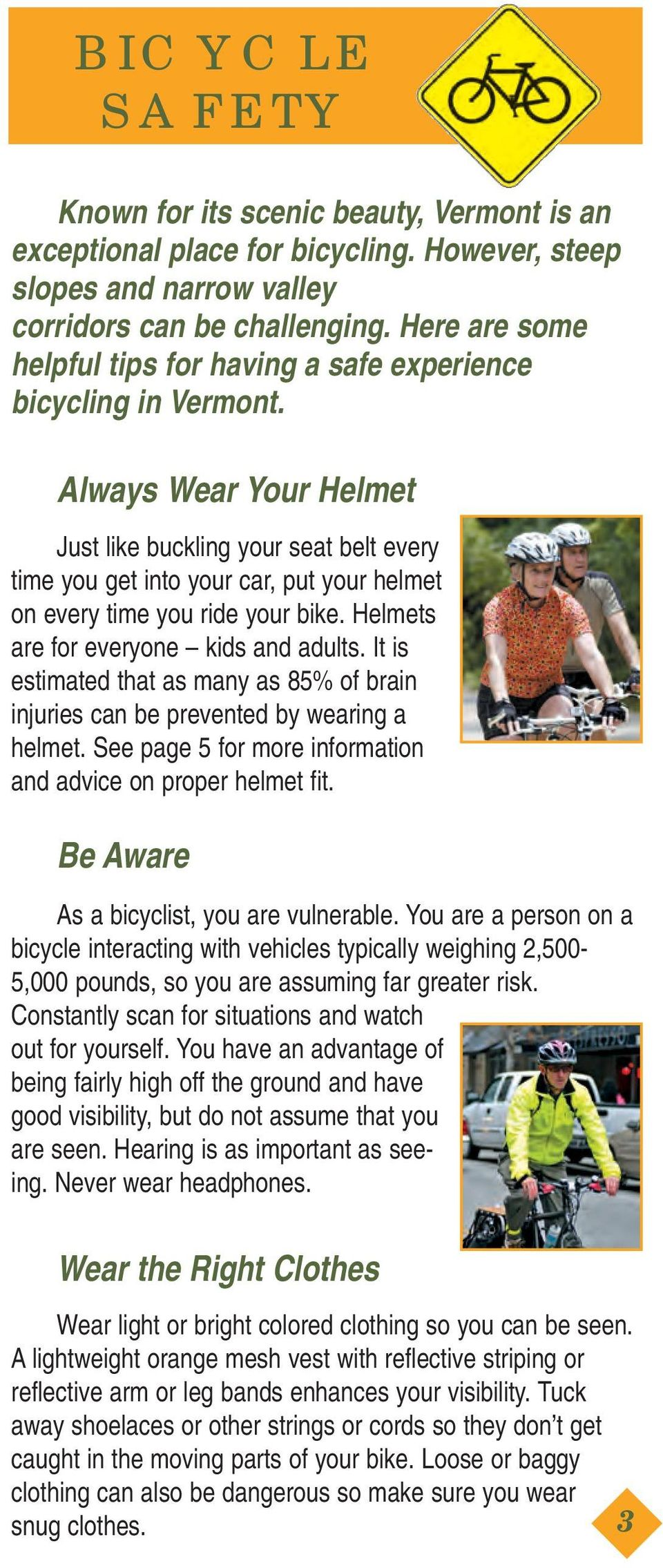 Always Wear Your Helmet Just like buckling your seat belt every time you get into your car, put your helmet on every time you ride your bike. Helmets are for everyone kids and adults.