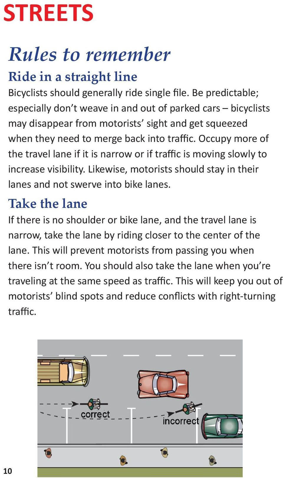 Occupy more of the travel lane if it is narrow or if traffic is moving slowly to increase visibility. Likewise, motorists should stay in their lanes and not swerve into bike lanes.