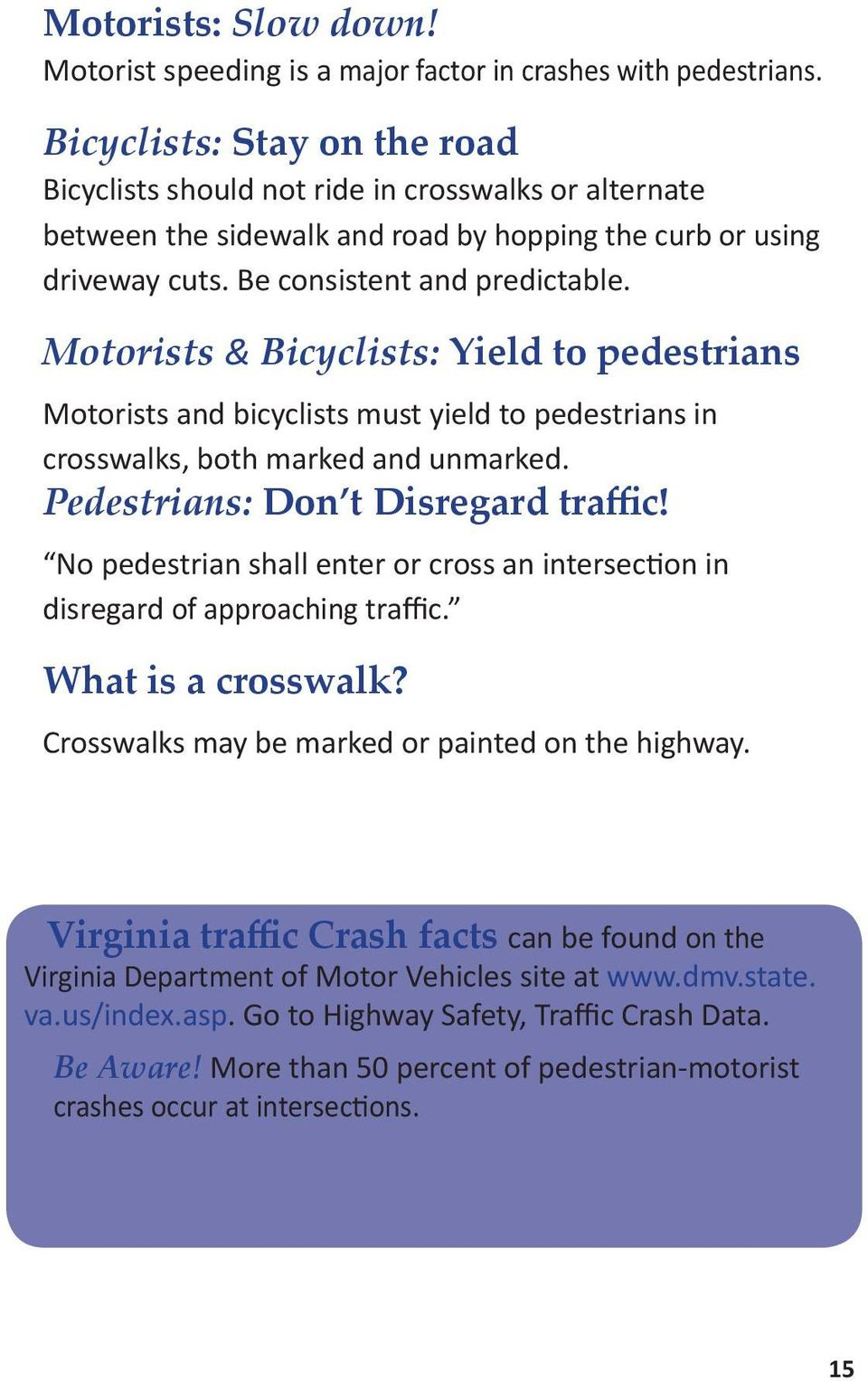 Motorists & Bicyclists: Yield to pedestrians Motorists and bicyclists must yield to pedestrians in crosswalks, both marked and unmarked. Pedestrians: Don t Disregard traffic!