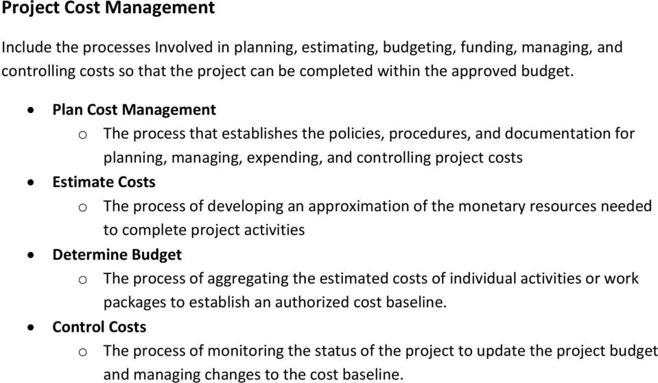 Plan Cost Management o The process that establishes the policies, procedures, and documentation for planning, managing, expending, and controlling project costs Estimate Costs o The process of