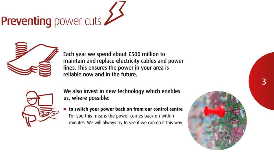 We also invest in new technology which enables us, where possible: 3 l to switch your power back on from