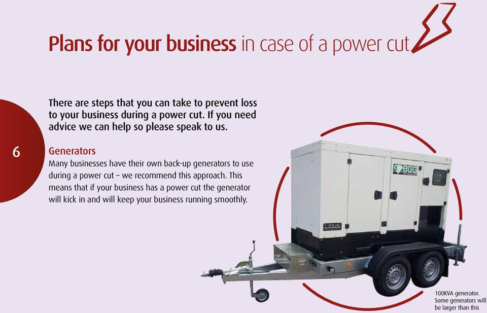 6 Generators Many businesses have their own back-up generators to use during a power cut we recommend this approach.