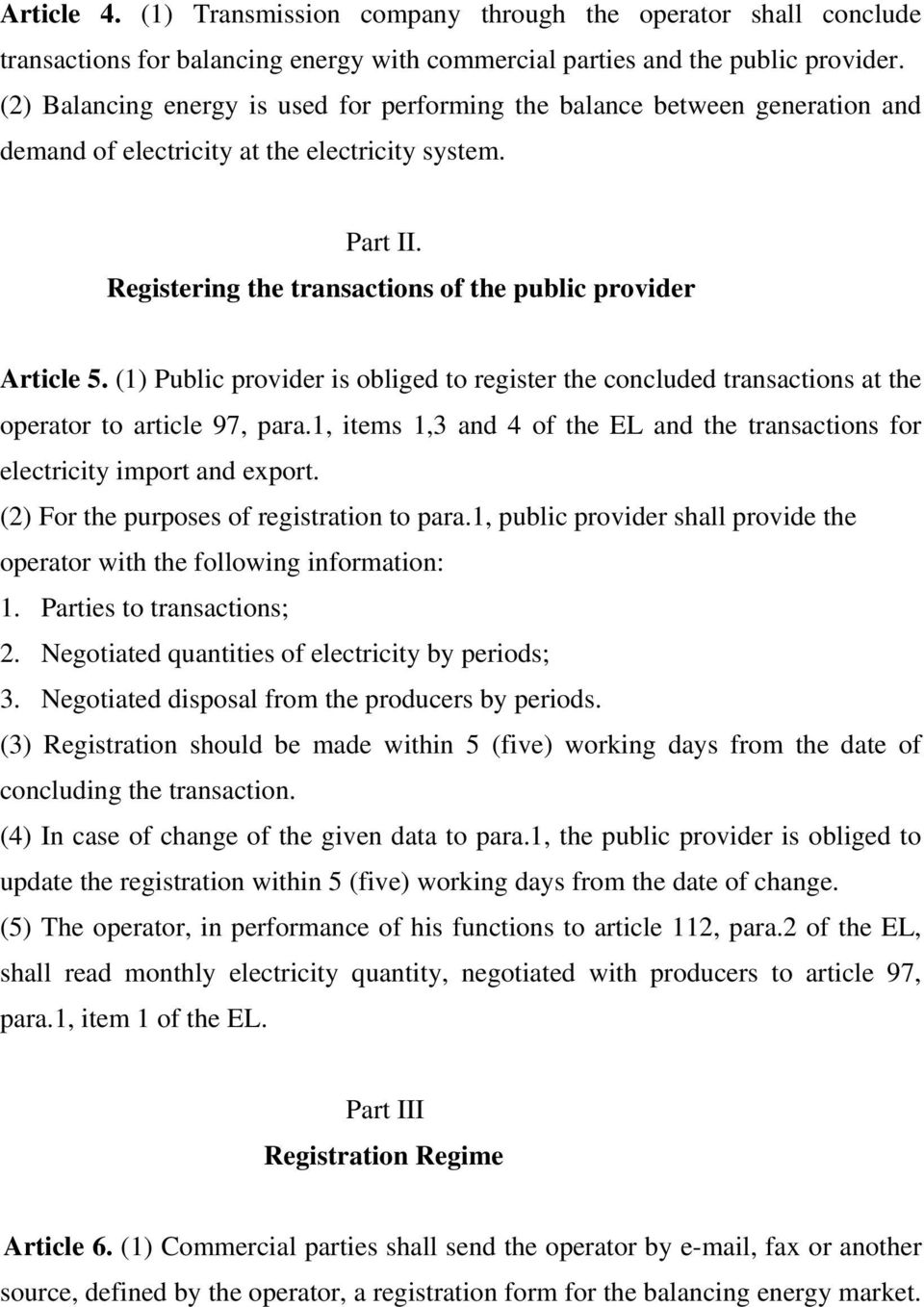 (1) Public provider is obliged to register the concluded transactions at the operator to article 97, para.1, items 1,3 and 4 of the EL and the transactions for electricity import and export.