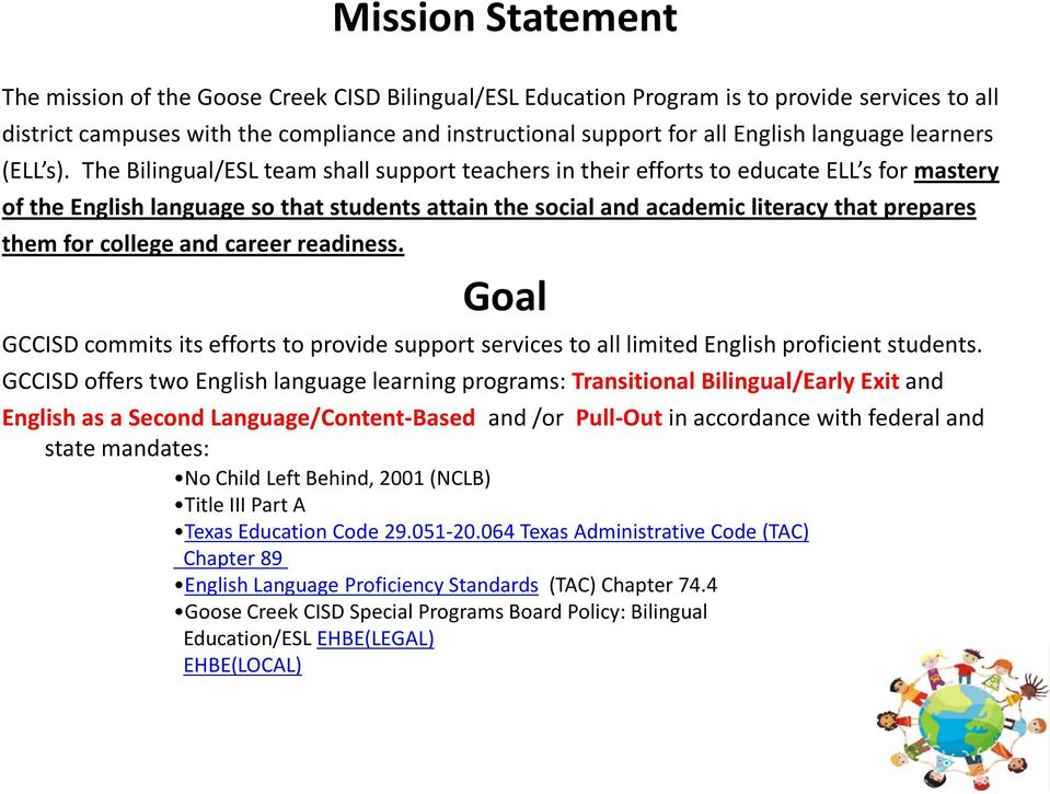 The Bilingual/ESL team shall support teachers in their efforts to educate ELL s for mastery of the English language so that students attain the social and academic literacy that prepares them for