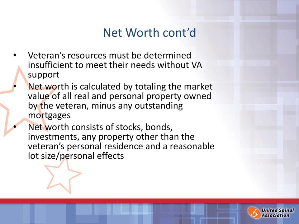owned by the veteran, minus any outstanding mortgages Net worth consists of stocks, bonds,