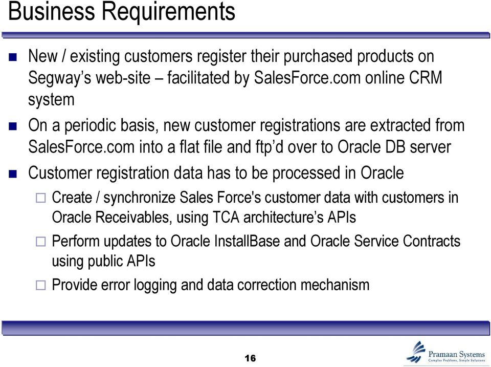 com into a flat file and ftp d over to Oracle DB server Customer registration data has to be processed in Oracle Create / synchronize Sales Force's