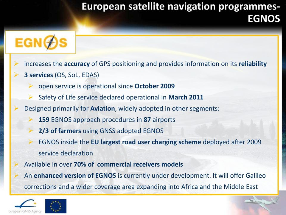 procedures in 87 airports 2/3 of farmers using GNSS adopted EGNOS EGNOS inside the EU largest road user charging scheme deployed after 2009 service declaration Available in over 70%