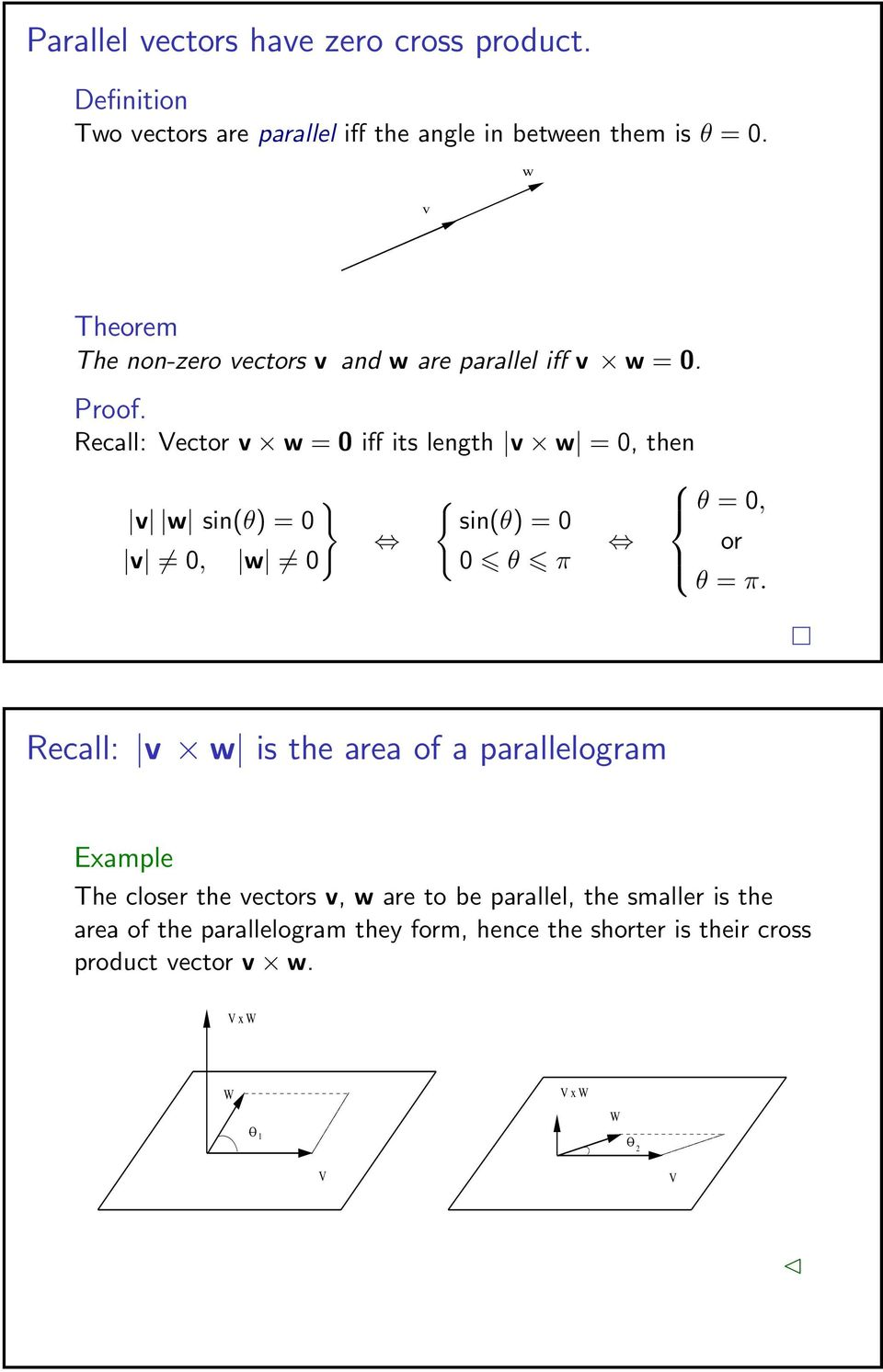 Recall: v w is the area of a parallelogram Example The closer the vectors v, w are to be parallel, the smaller is the area of the parallelogram they form, hence the shorter is their cross