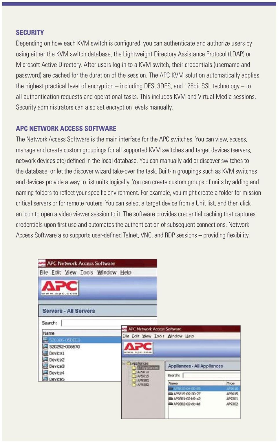 The APC KVM solution automatically applies the highest practical level of encryption including DES, 3DES, and 128bit SSL technology to all authentication requests and operational tasks.