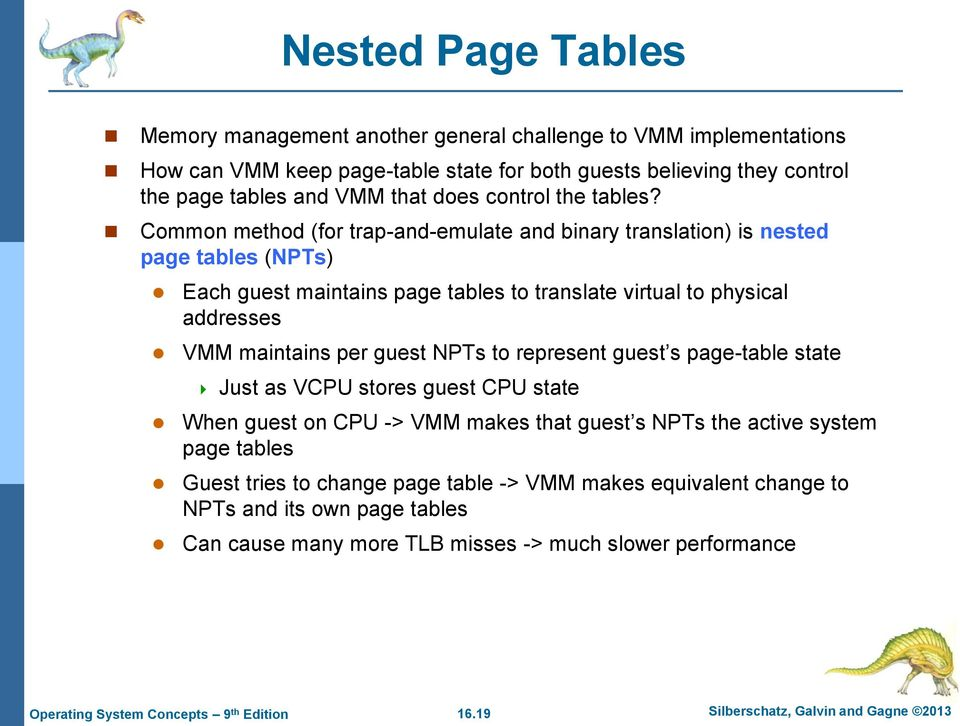 Common method (for trap-and-emulate and binary translation) is nested page tables (NPTs) Each guest maintains page tables to translate virtual to physical addresses VMM maintains per guest