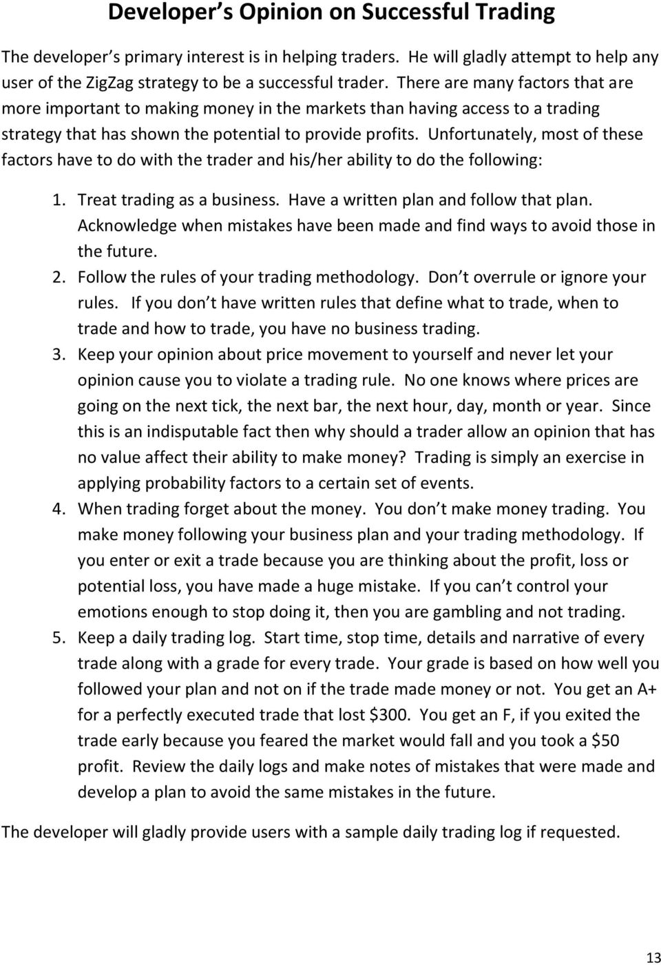Unfortunately, most of these factors have to do with the trader and his/her ability to do the following: 1. Treat trading as a business. Have a written plan and follow that plan.