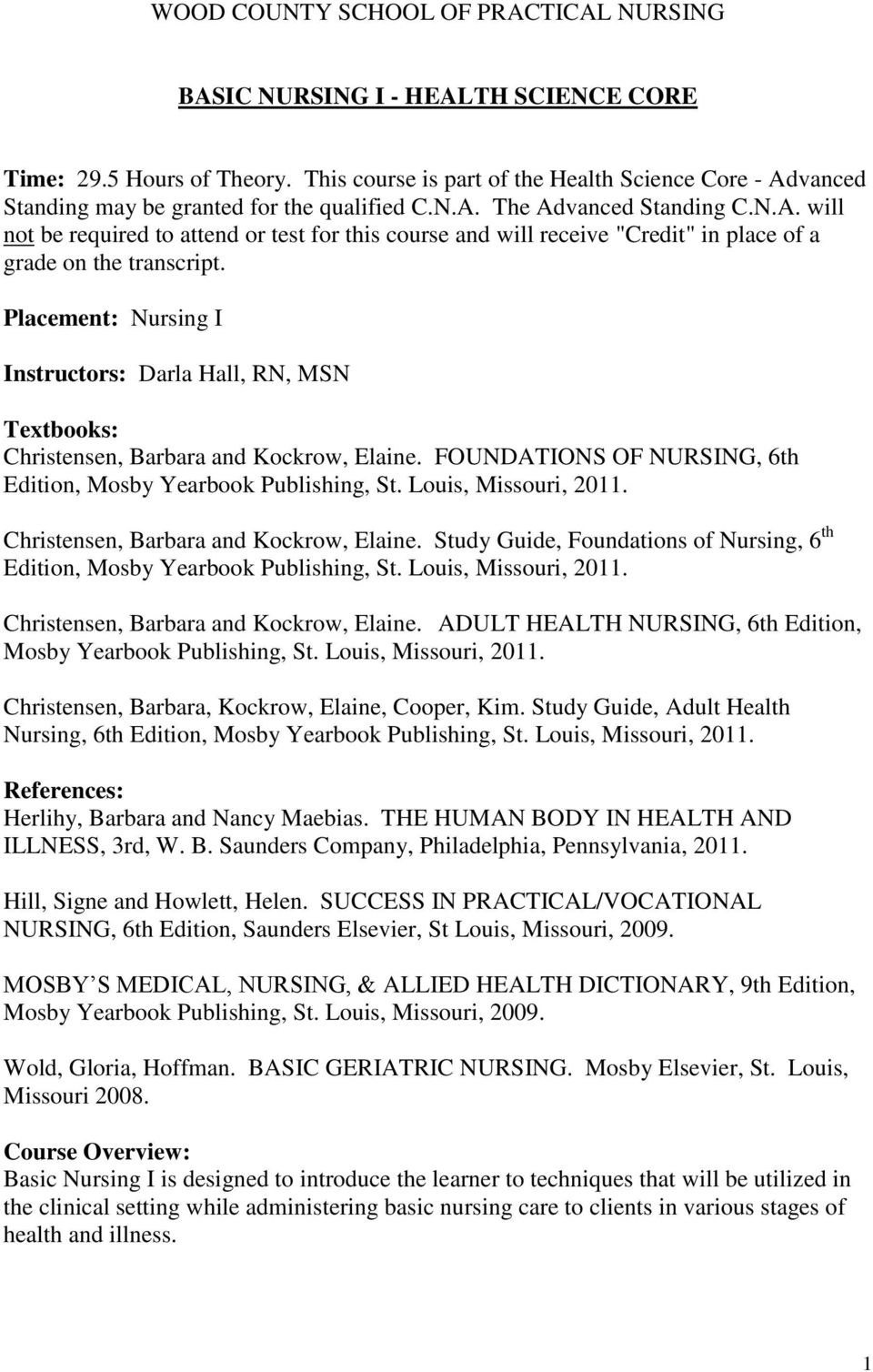 Placement: Nursing I Instructors: Darla Hall, RN, MSN Textbooks: Christensen, Barbara and Kockrow, Elaine. FOUNDATIONS OF NURSING, 6th Edition, Mosby Yearbook Publishing, St. Louis, Missouri, 2011.
