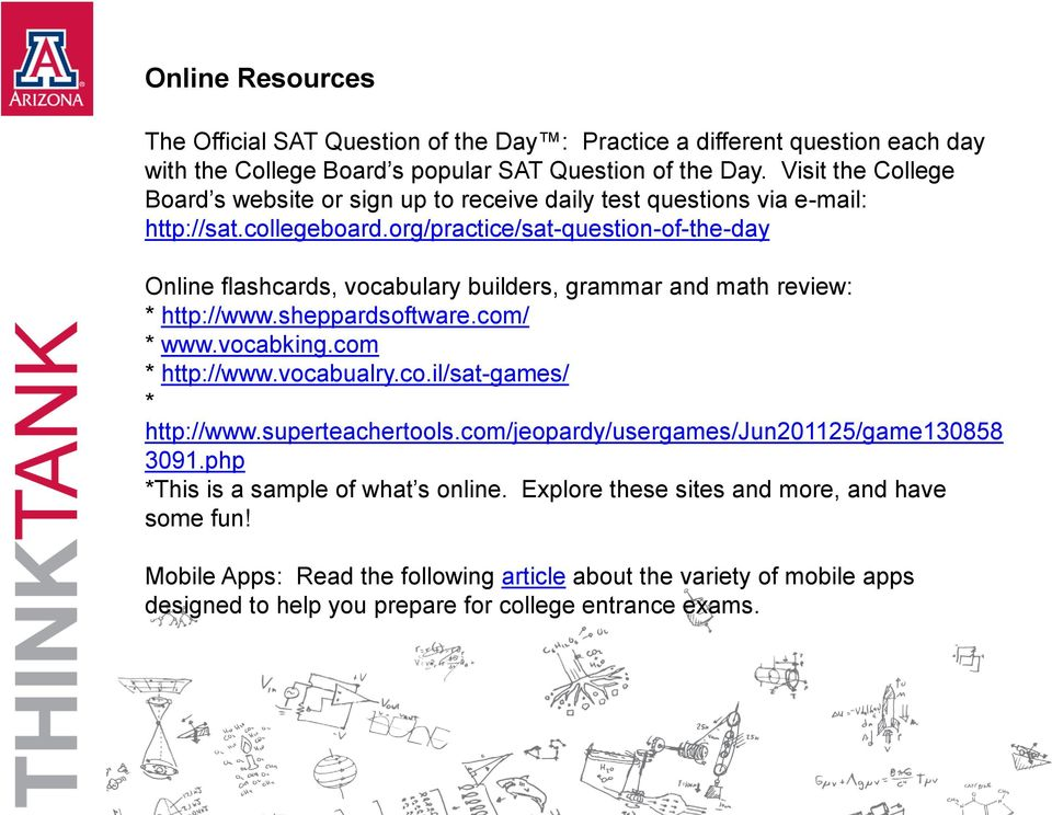 org/practice/sat-question-of-the-day Online flashcards, vocabulary builders, grammar and math review: * http://www.sheppardsoftware.com/ * www.vocabking.com * http://www.vocabualry.co.il/sat-games/ * http://www.