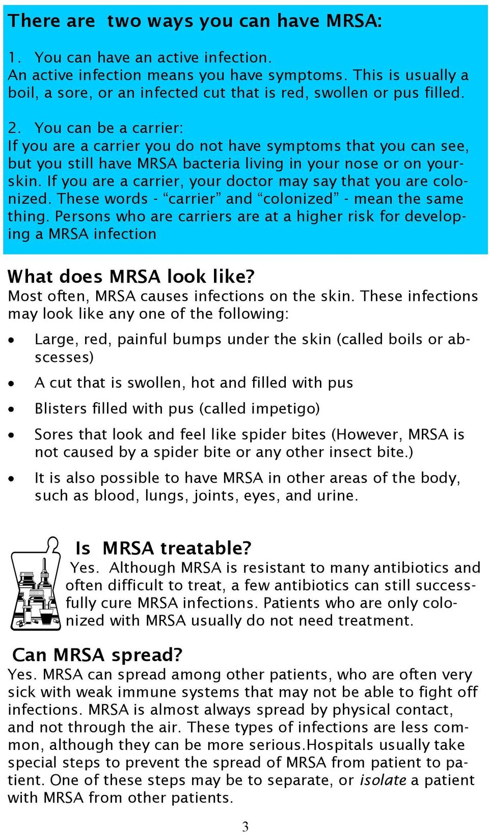 You can be a carrier: If you are a carrier you do not have symptoms that you can see, but you still have MRSA bacteria living in your nose or on yourskin.