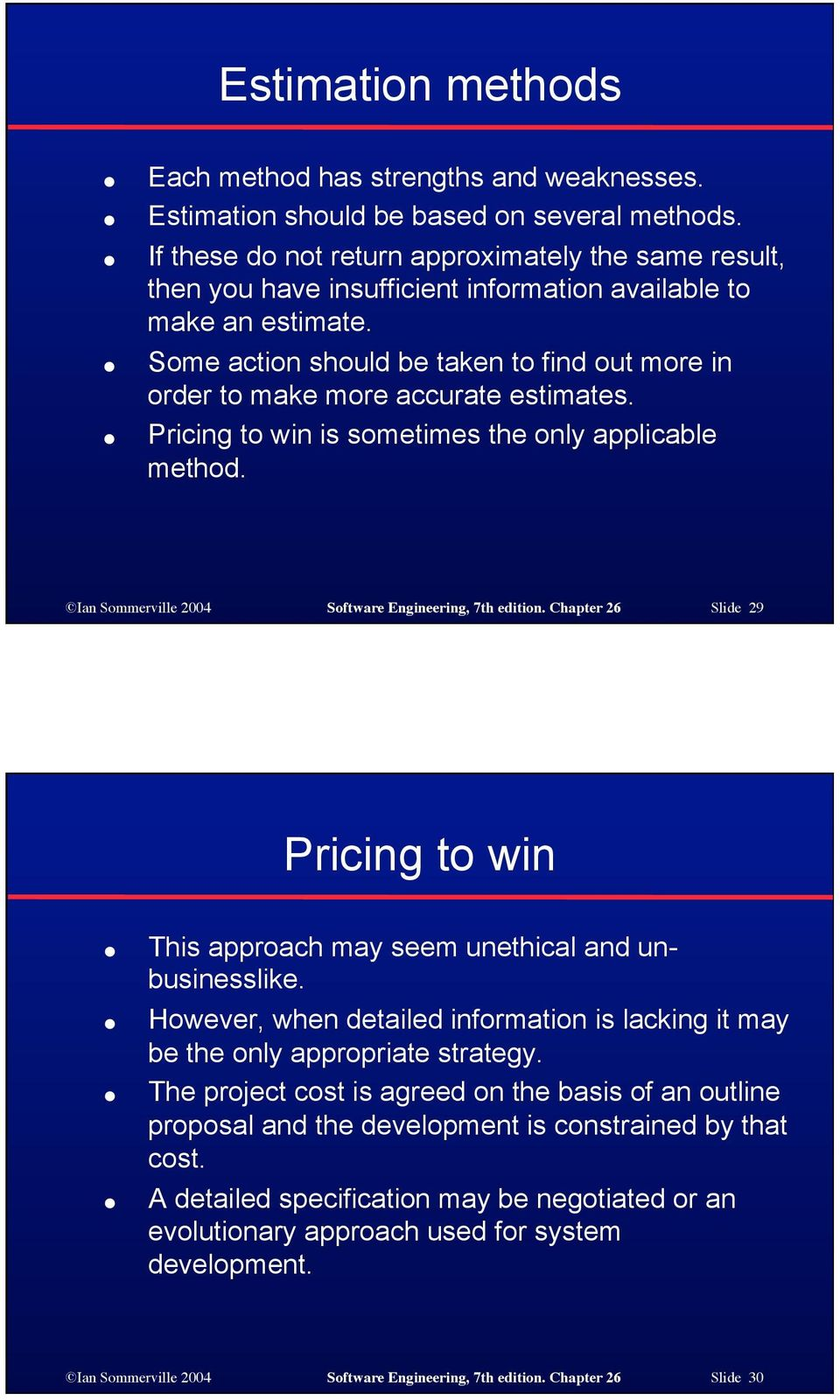 Some action should be taken to find out more in order to make more accurate estimates. Pricing to win is sometimes the only applicable method. Ian Sommerville 2004 Software Engineering, 7th edition.